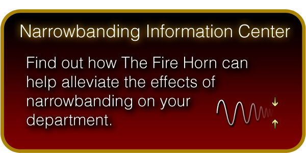 Narrow Banding Information Center - Find out how The Fire Horn can help alleviate the effects of narrowbanding on your department.
